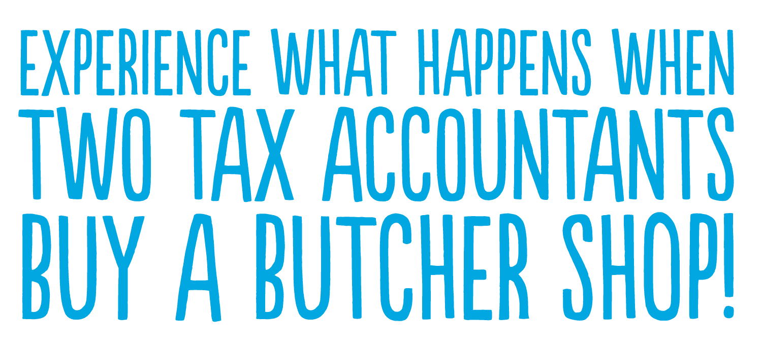 EXPERIENCE WHAT HAPPENS WHEN TWO TAX ACCOUNTANTS BUY A BUTCHER SHOP!